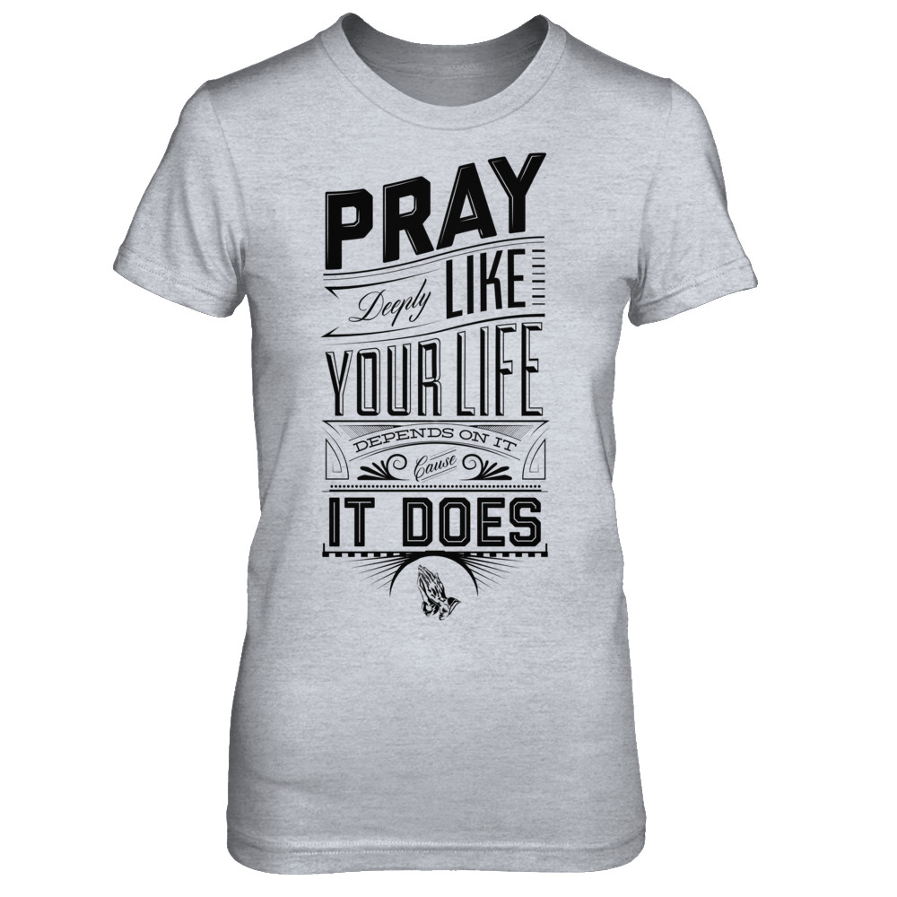 Pray Like Your Life Depends On It.